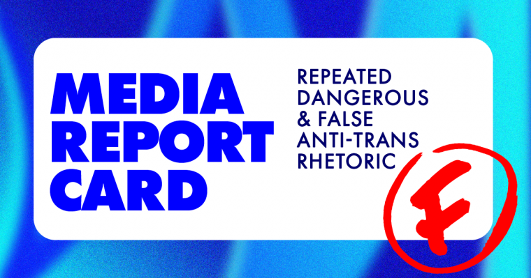 "Graphic reads ""media report card: repeated dangerous & false anti-trans rhetoric"" followed by the letter F with a red circle around it"