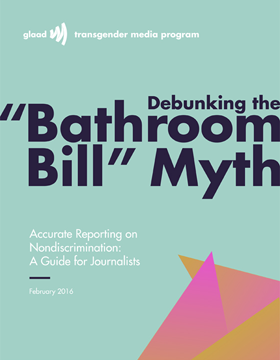 glaad.org - Debunking the 'Bathroom Bill' Myth - Accurate Reporting on LGBT Nondiscrimination: A Guide for Journalists